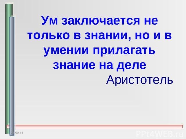 * Ум заключается не только в знании, но и в умении прилагать знание на деле Аристотель