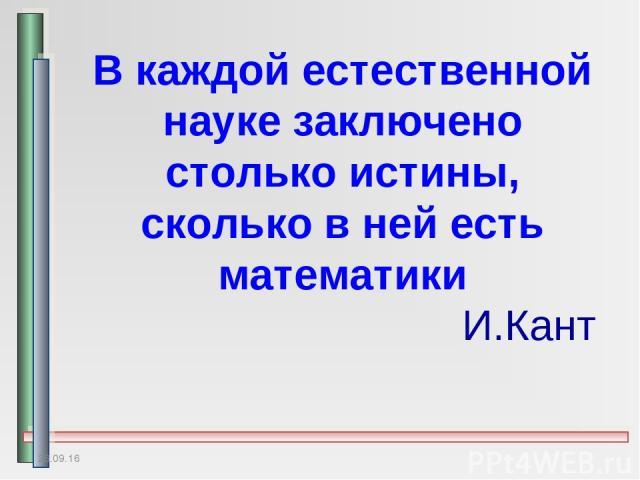 * В каждой естественной науке заключено столько истины, сколько в ней есть математики И.Кант