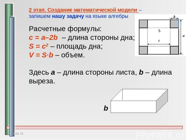 * 2 этап. Создание математической модели – запишем нашу задачу на языке алгебры Расчетные формулы: с = a–2b – длина стороны дна; S = c2 – площадь дна; V = S∙b – объем. Здесь a – длина стороны листа, b – длина выреза. b