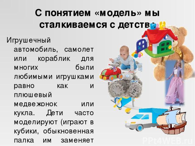 С понятием «модель» мы сталкиваемся с детства Игрушечный автомобиль, самолет или кораблик для многих были любимыми игрушками равно как и плюшевый медвежонок или кукла. Дети часто моделируют (играют в кубики, обыкновенная палка им заменяет коня и т.д.).