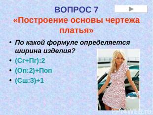 ВОПРОС 7 «Построение основы чертежа платья» По какой формуле определяется ширина