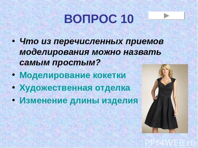ВОПРОС 10 Что из перечисленных приемов моделирования можно назвать самым простым? Моделирование кокетки Художественная отделка Изменение длины изделия