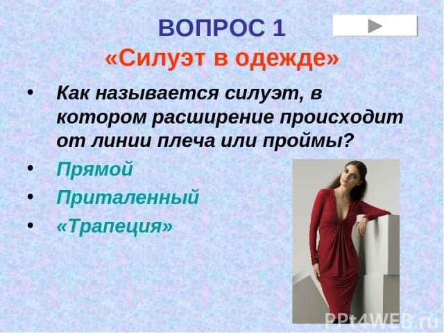 ВОПРОС 1 «Силуэт в одежде» Как называется силуэт, в котором расширение происходит от линии плеча или проймы? Прямой Приталенный «Трапеция»