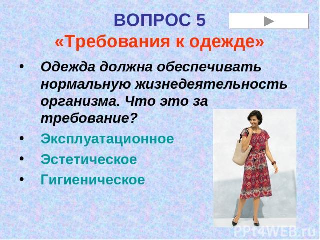 ВОПРОС 5 «Требования к одежде» Одежда должна обеспечивать нормальную жизнедеятельность организма. Что это за требование? Эксплуатационное Эстетическое Гигиеническое