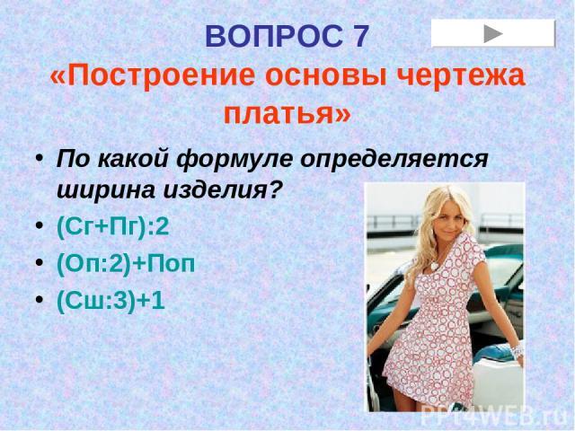 ВОПРОС 7 «Построение основы чертежа платья» По какой формуле определяется ширина изделия? (Сг+Пг):2 (Оп:2)+Поп (Сш:3)+1