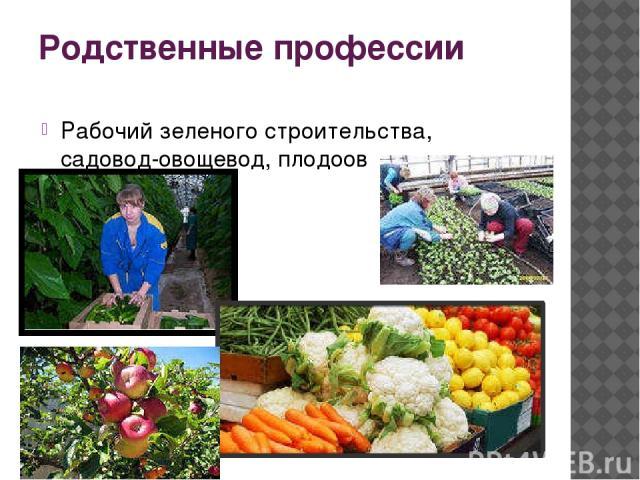 Родственные профессии Рабочий зеленого строительства, садовод-овощевод, плодоовощевод.