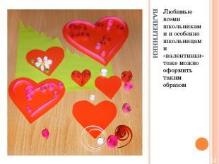 ВАЛЕНТИНКИ Любимые всеми школьниками и особенно школьницами «валентинки» тоже мо