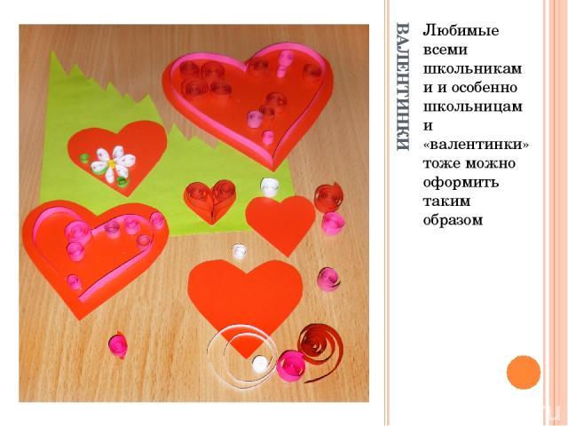 ВАЛЕНТИНКИ Любимые всеми школьниками и особенно школьницами «валентинки» тоже можно оформить таким образом