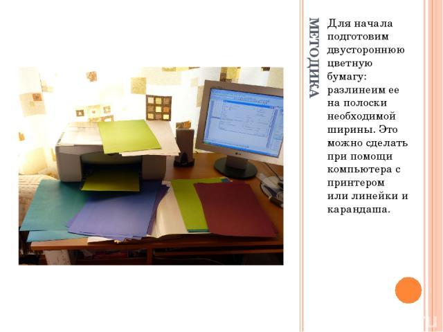МЕТОДИКА Для начала подготовим двустороннюю цветную бумагу: разлинеим ее на полоски необходимой ширины. Это можно сделать при помощи компьютера с принтером или линейки и карандаша.