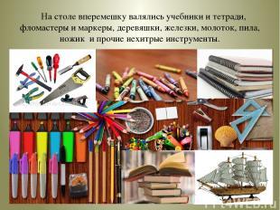 На столе вперемешку валялись учебники и тетради, фломастеры и маркеры, деревяшки