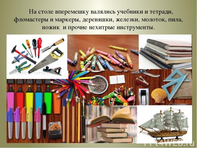 На столе вперемешку валялись учебники и тетради, фломастеры и маркеры, деревяшки, железки, молоток, пила, ножик и прочие нехитрые инструменты.