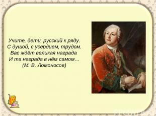 Учите, дети, русский к ряду. С душой, с усердием, трудом. Вас ждёт великая награ