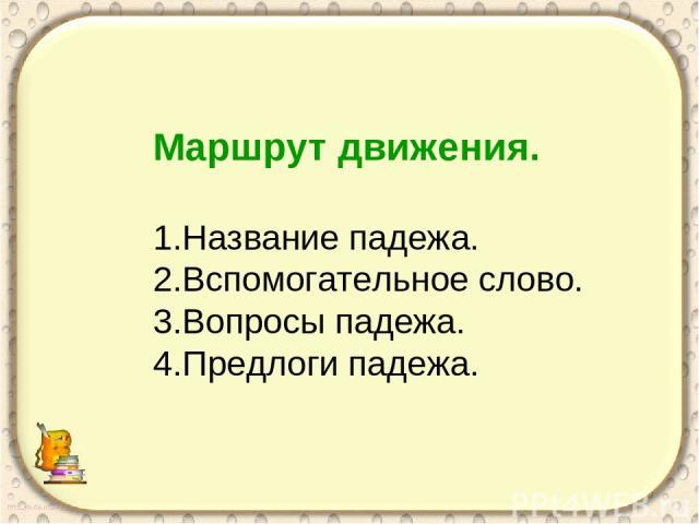 Маршрут движения. 1.Название падежа. 2.Вспомогательное слово. 3.Вопросы падежа. 4.Предлоги падежа.