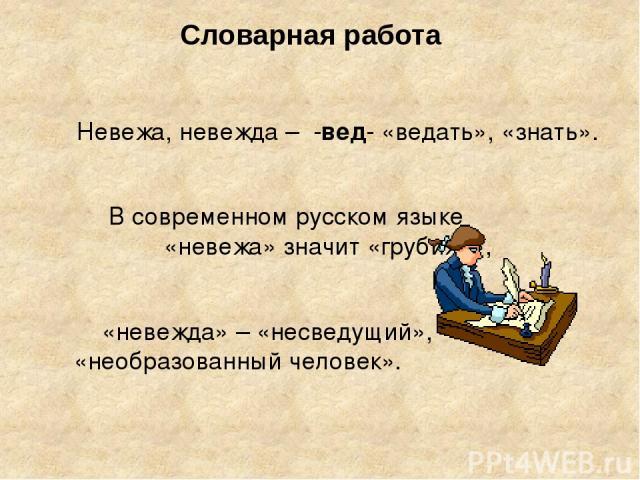 Словарная работа Невежа, невежда – -вед- «ведать», «знать». В современном русском языке «невежа» значит «грубиян», «невежда» – «несведущий», «необразованный человек».