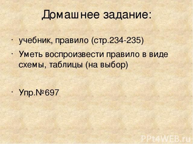 Домашнее задание: учебник, правило (стр.234-235) Уметь воспроизвести правило в виде схемы, таблицы (на выбор) Упр.№697