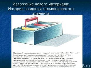 Изложение нового материала: История создания гальванического элемента