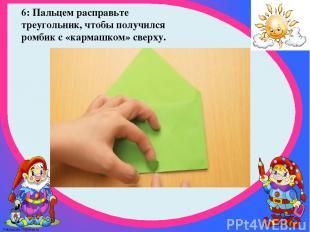 6: Пальцем расправьте треугольник, чтобы получился ромбик с «кармашком» сверху.