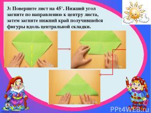 3: Поверните лист на 45°. Нижний угол загните по направлению к центру листа, зат