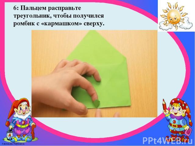 6: Пальцем расправьте треугольник, чтобы получился ромбик с «кармашком» сверху. FokinaLida.75@mail.ru