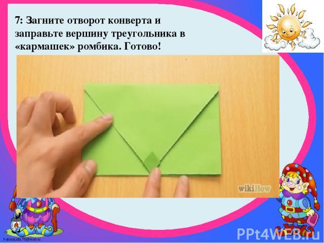 7: Загните отворот конверта и заправьте вершину треугольника в «кармашек» ромбика. Готово! FokinaLida.75@mail.ru