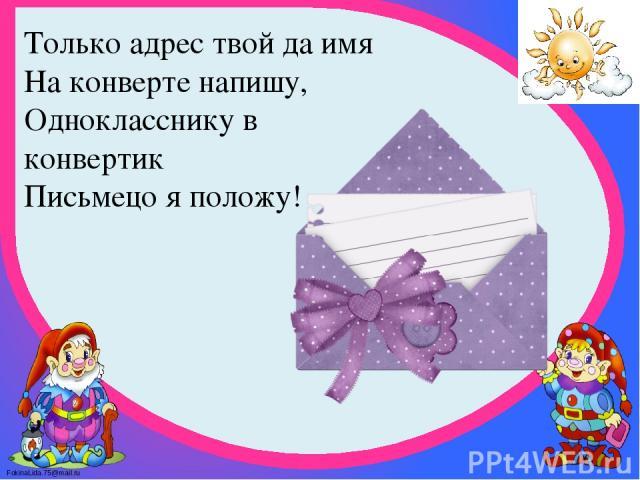 Только адрес твой да имя На конверте напишу, Однокласснику в конвертик Письмецо я положу! FokinaLida.75@mail.ru