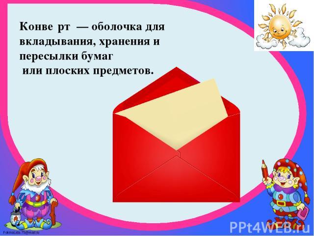 Конве рт— оболочка для вкладывания, хранения и пересылки бумаг или плоских предметов. FokinaLida.75@mail.ru
