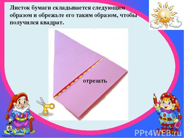Листок бумаги складывается следующим образом и обрежьте его таким образом, чтобы получился квадрат. отрезать FokinaLida.75@mail.ru