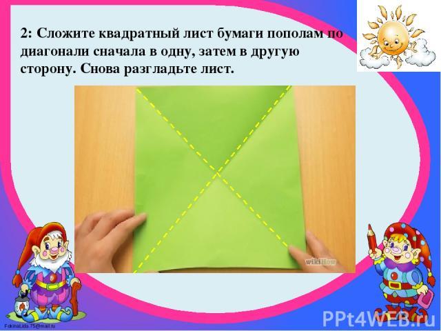 2: Сложите квадратный лист бумаги пополам по диагонали сначала в одну, затем в другую сторону. Снова разгладьте лист. FokinaLida.75@mail.ru