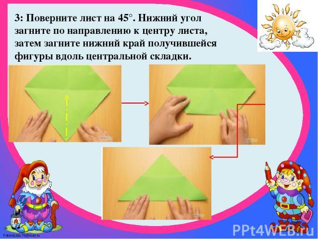 3: Поверните лист на 45°. Нижний угол загните по направлению к центру листа, затем загните нижний край получившейся фигуры вдоль центральной складки. FokinaLida.75@mail.ru