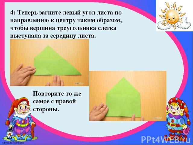 4: Теперь загните левый угол листа по направлению к центру таким образом, чтобы вершина треугольника слегка выступала за середину листа. Повторите то же самое с правой стороны. FokinaLida.75@mail.ru