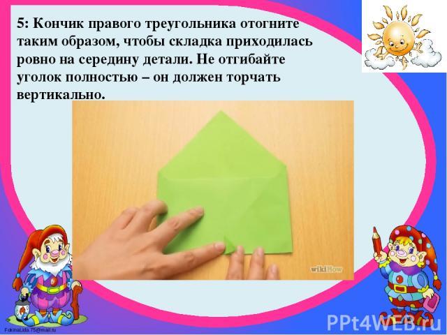 5: Кончик правого треугольника отогните таким образом, чтобы складка приходилась ровно на середину детали. Не отгибайте уголок полностью – он должен торчать вертикально. FokinaLida.75@mail.ru