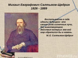 Михаил Евграфович Салтыков-Щедрин 1826 - 1889 Воспитывайте в себе идеалы будущег