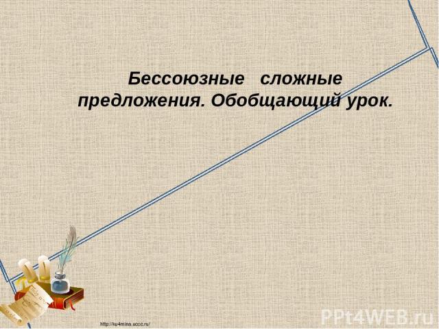 Бессоюзные сложные предложения. Обобщающий урок. http://ku4mina.ucoz.ru/