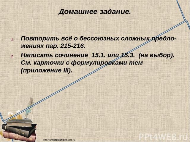 Домашнее задание. Повторить всё о бессоюзных сложных предло- жениях пар. 215-216. Написать сочинение 15.1. или 15.3. (на выбор). См. карточки с формулировками тем (приложение III). http://ku4mina.ucoz.ru/ http://ku4mina.ucoz.ru/