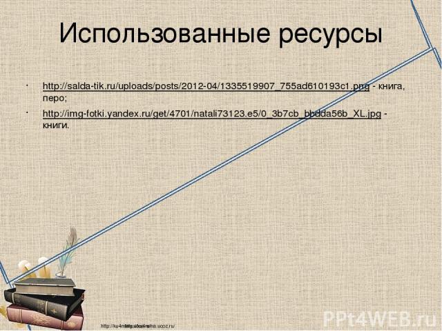 Использованные ресурсы http://salda-tik.ru/uploads/posts/2012-04/1335519907_755ad610193c1.png - книга, перо; http://img-fotki.yandex.ru/get/4701/natali73123.e5/0_3b7cb_bbdda56b_XL.jpg - книги. http://ku4mina.ucoz.ru/ http://ku4mina.ucoz.ru/