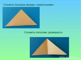 Сложить базовую форму «треугольник» Сложить пополам, развернуть