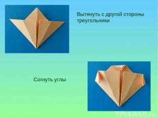 Вытянуть с другой стороны треугольники Согнуть углы