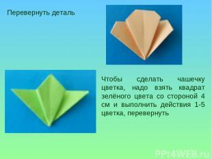Перевернуть деталь Чтобы сделать чашечку цветка, надо взять квадрат зелёного цве