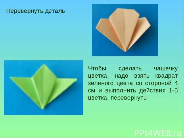 Перевернуть деталь Чтобы сделать чашечку цветка, надо взять квадрат зелёного цвета со стороной 4 см и выполнить действия 1-5 цветка, перевернуть