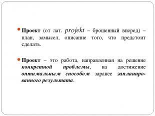 Проект (от лат. projekt – брошенный вперед) – план, замысел, описание того, что
