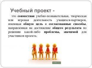 Учебный проект - это совместная учебно-познавательная, творческая или игровая де