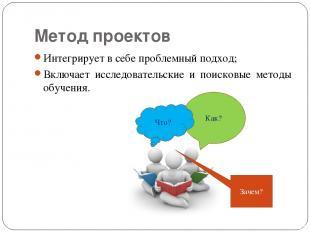 Метод проектов Интегрирует в себе проблемный подход; Включает исследовательские