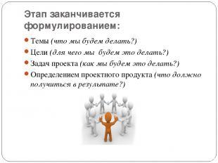 Этап заканчивается формулированием: Темы (что мы будем делать?) Цели (для чего м