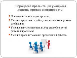В процессе презентации учащиеся должны продемонстрировать: Понимание цели и зада