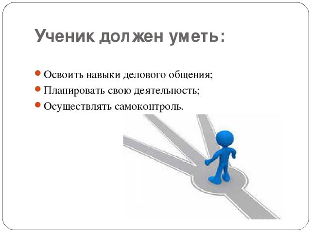 Ученик должен уметь: Освоить навыки делового общения; Планировать свою деятельность; Осуществлять самоконтроль.