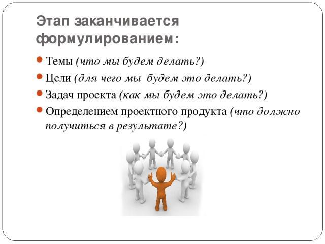Этап заканчивается формулированием: Темы (что мы будем делать?) Цели (для чего мы будем это делать?) Задач проекта (как мы будем это делать?) Определением проектного продукта (что должно получиться в результате?)