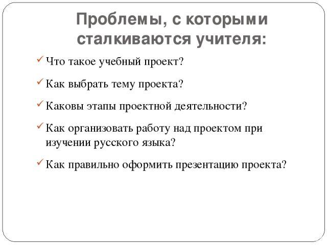 Проблемы, с которыми сталкиваются учителя: Что такое учебный проект? Как выбрать тему проекта? Каковы этапы проектной деятельности? Как организовать работу над проектом при изучении русского языка? Как правильно оформить презентацию проекта?