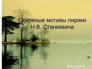 Основные мотивы лирики Н.В. Станкевича
