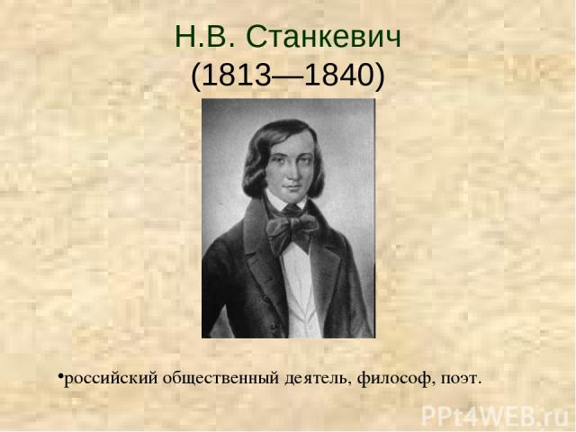 Н.В. Станкевич (1813—1840) российский общественный деятель, философ, поэт.