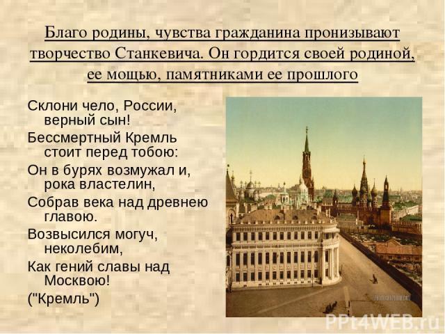 Склони чело, России, верный сын! Бессмертный Кремль стоит перед тобою: Он в бурях возмужал и, рока властелин, Собрав века над древнею главою. Возвысился могуч, неколебим, Как гений славы над Москвою! (
